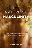 The Nature of Masculinity: Critical Theory, New Materialisms, and Technologies in Embodiment (Sexuality Studies)