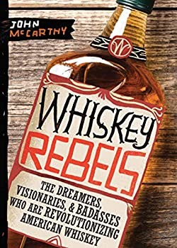 Whiskey Rebels  The Dreamers Visionaries & Badasses Who Are Revolutionizing American Whiskey