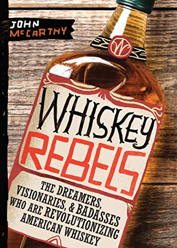 Whiskey Rebels: The Dreamers, Visionaries & Badasses Who Are Revolutionizing American Whiskey