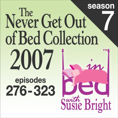 The Never Get Out of Bed Collection: 2007 In Bed With Susie Bright — Season 7 audiobook cover art