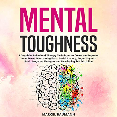 Mental Toughness: 7 Cognitive Behavioral Therapy Techniques to Create and Improve Inner Peace, Overcoming Fears, Social Anxiety, Anger, Shyness, Panic, Negative Thoughts and Developing Self Discipline