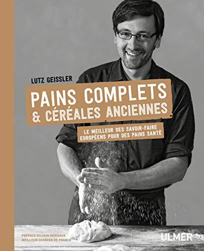 Pains complets & céréales anciennes: Le meilleur des savoir-faire européens pour des pains santé