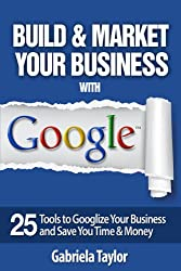 GOOGLE BEST PRACTICES: How to Build and Market Your Business with Google