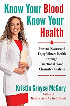 Know Your Blood, Know Your Health: Prevent Disease and Enjoy Vibrant Health through Functional Blood Chemistry Analysis by [Kristin Grayce McGary]
