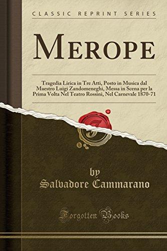 Merope: Tragedia Lirica in Tre Atti, Posto in Musica dal Maestro Luigi Zandomeneghi, Messa in Scena per la Prima Volta Nel Teatro Rossini, Nel Carnevale 1870-71 (Classic Reprint)