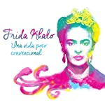 Frida Kahlo: Una vida poco convencional [Frida Kahlo: An Unconventional Life] audiobook cover art
