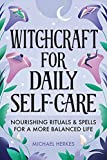 Witchcraft for Daily Self-Care: Nourishing Rituals and Spells for a More Balanced Life