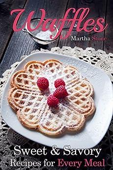 [Martha Stone, Waffle Iron]のWaffles: Sweet & Savory Recipes For Every Meal (Waffles Maker Cookbook Book 1) (English Edition)