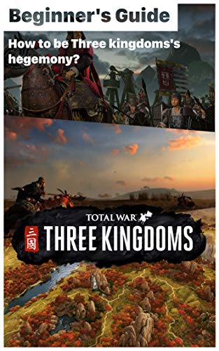 Total War: Three Kingdoms - Starting Tips and Guides for Conquerors: How to be Three kingdoms's hegemony? How to play Total War: Three Kingdoms? (English Edition)