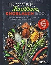 Ingwer, Basilikum, Knoblauch & Co.: Die besten Rezepte mit Kräutern und Gewürzen aus aller Welt - gesund, lecker, frisch