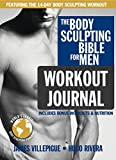 The Body Sculpting Bible for Men Workout Journal: The Ultimate Men's Body Sculpting and Bodybuilding Guide Featuring the Best Weight Training Workouts ... Plans Guaranteed to Gain Muscle & Burn Fat