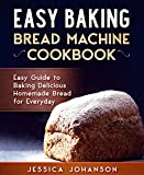 Easy Baking: Bread Machine Cookbook. Easy Guide to Baking Delicious Homemade Bread for Everyday