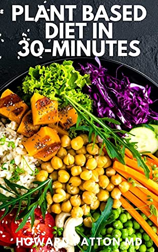 PLANT BASED DIET IN 30-MINUTES: The Complete Guide And Easy Recipes for...