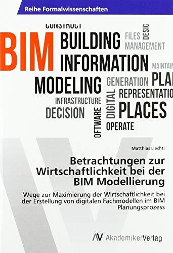 Betrachtungen zur Wirtschaftlichkeit bei der BIM Modellierung: Wege zur Maximierung der Wirtschaftlichkeit bei der Erstellung von digitalen Fachmodellen im BIM Planungsprozess