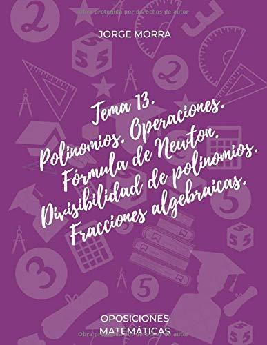 Tema 13. Polinomios. Operaciones. Fórmula de Newton. Divisibilidad de polinomios. Fracciones algebraicas. (Oposiciones Matemáticas)
