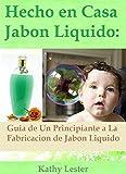 Hecho en Casa Jabón Líquido: Guía de un Principiante a la Fabricación de Jabón Líquido