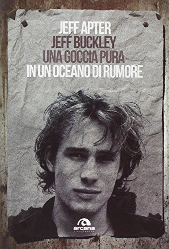 Jeff Buckley. Una goccia pura in un oceano di rumore
