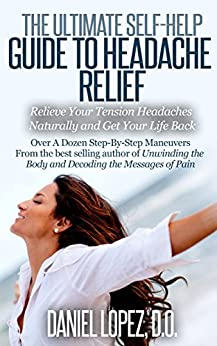 The Ultimate Self-Help Guide to Headache Relief: Relieve Your Tension Headaches Naturally and Get Your Life Back by [Daniel Lopez]