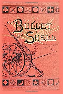 Bullet and Shell: War as the Soldier Saw It: Camp, March, and Pickett; Battlefield and Bivouac; Prison and Hospital