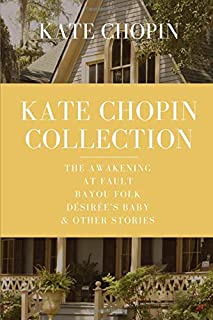Kate Chopin Collection: The Awakening, At Fault, Bayou Folk, Désirée's Baby & Other Stories