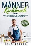 Männer Kochbuch- einfach und schnell: Das Kochbuch mit den besten Rezepten für Männer