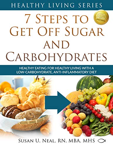 7 Steps to Get Off Sugar and Carbohydrates: Healthy Eating for Healthy Living with a Low-Carbohydrate, Anti-Inflammatory Diet (Healthy Living Series Book 1) by [Susan Neal]