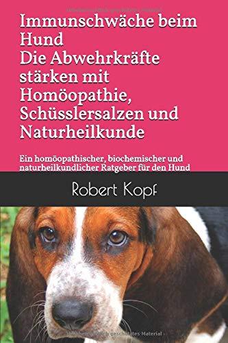 Immunschwäche beim Hund Die Abwehrkräfte stärken mit Homöopathie, Schüsslersalzen und Naturheilkunde: Ein homöopathischer, biochemischer und naturheilkundlicher Ratgeber für den Hund