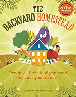 The Backyard Homestead: Produce all the food you need on just a quarter acre! by [Carleen Madigan]