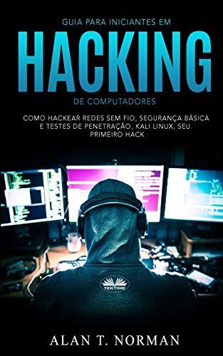 Guia Para Iniciantes Em Hacking de Computadores: Como Hackear Redes Sem Fio, Segurança Básica E Testes De Penetração, Kali Linux, Seu Primeiro Hack
