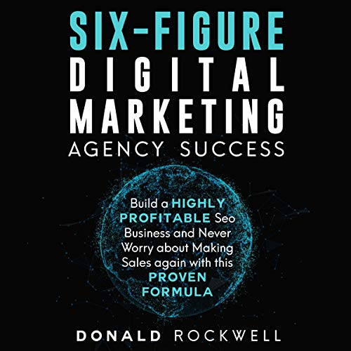 Six-Figure Digital Marketing Agency Success: Build a Highly Profitable SEO Business and Never Worry About Making Sales Again with This Proven Formula audiobook cover art