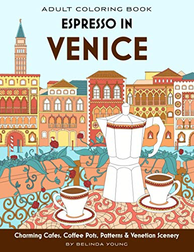 Espresso in Venice: Adult Coloring Book with Charming Cafes, Coffee Pots, Patterns & Venetian Scenery (Cafe Traveller Coloring Book Series)