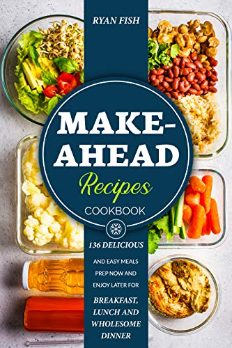 Make-Ahead Recipes Cookbook: 136 Delicious and Easy Meals Prep Now and Enjoy Later for Breakfast, Lunch and Wholesome Dinner by [Ryan Fish]