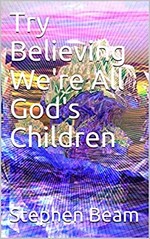 Try Believing We're All God's Children by [Stephen Beam]