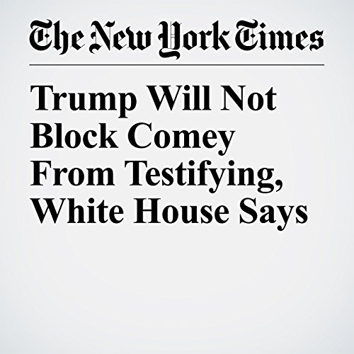 Trump Will Not Block Comey From Testifying, White House Says copertina