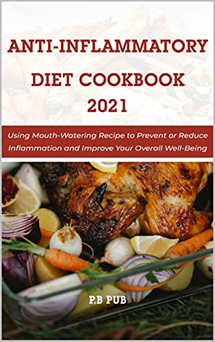 Anti Inflammatory Diet Cookbook 2021: Using Mouth-Watering Recipe to Prevent or Reduce Inflammation and Improve Your Overall Well-Being (English Edition)