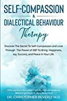 Self-Compassion & Dialectical Behaviour Therapy: Discover The Secret To Self Compassion and Love Through The Power of DBT To Bring Happiness, Joy, Success, and Peace in Your Life