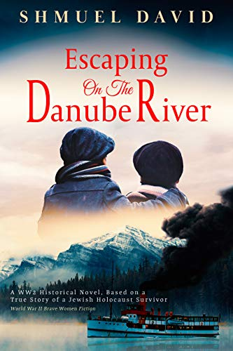 Escaping on the Danube River: A WW2 Historical Novel, Based on a True Story of a Jewish Holocaust Survivor (World War II Brave Women Fiction Book 1)