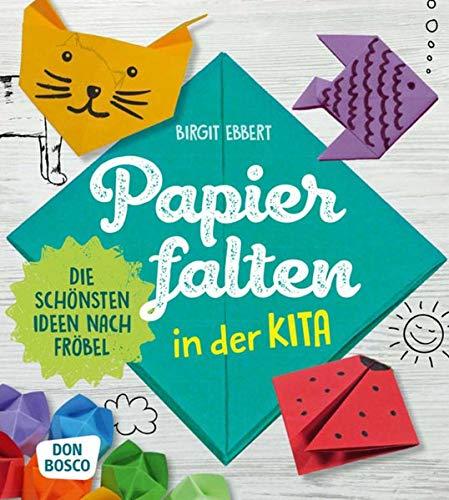 Papier falten in der Kita. Die schönsten Ideen nach Fröbel (Grundfertigkeiten entwickeln und fördern)