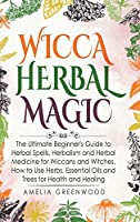 Wicca Herbal Magic: The Ultimate Beginner's Guide to Herbal Spells, Herbalism and Herbal Medicine for Wiccans and Witches. How to Use Herbs, Essential Oils and Trees for Health and Healing (Wicca and Witchcraft)