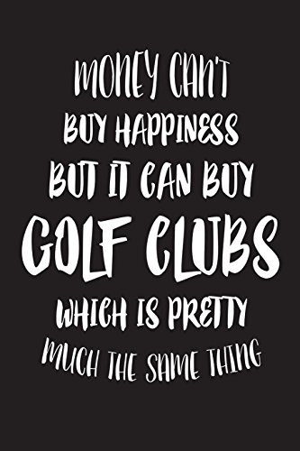 Money Can't Buy Happiness But It Can Buy Golf Clubs Which Is Pretty Much The Sam: Funny Golfer Novelty Gift Notebook