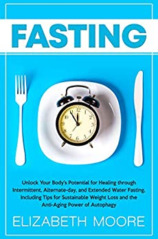 Fasting: Unlock Your Body's Potential for Healing through Intermittent, Alternate-day, and Extended Water Fasting, Including Tips for Sustainable Weight Loss and the Anti-Aging Power of Autophagy by [Elizabeth Moore]