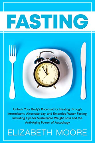 Fasting: Unlock Your Body's Potential for Healing through Intermittent, Alternate-day, and Extended Water Fasting, Including Tips for...