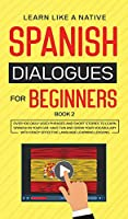 Spanish Dialogues for Beginners Book 2: Over 100 Daily Used Phrases and Short Stories to Learn Spanish in Your Car. Have Fun and Grow Your Vocabulary with Crazy Effective Language Learning Lessons (Spanish for Adults)