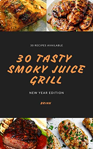 30 Tasty Smoky Juice Grill New Year Edition: Various Tasty Grill Recipe Include Meat, Vegetable and Fruit (English Edition)