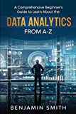 DATA ANALYTICS: A Comprehensive Beginner's Guide To Learn About The Realms Of Data Analytics From A-Z
