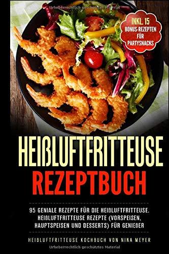 Heißluftfritteuse Rezeptbuch: 95 geniale Rezepte für die Heißluftfritteuse ohne Fett   Heißluftfritteuse Rezepte (Vorspeisen, Hauptspeisen und Desserts) für Genießer   Heißluftfritteusse Kochbuch
