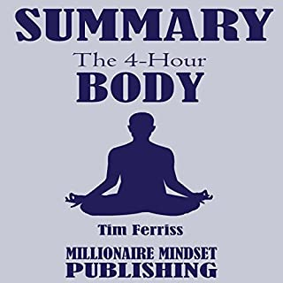 Summary: The 4 Hour Body by Tim Ferriss: An Uncommon Guide to Rapid Fat Loss, Incredible Sex and Becoming Superhuman     Key Ideas in 1 Hour or Less              By:                                                                                                                                 Millionaire Mindset Publishing                               Narrated by:                                                                                                                                 Conner Goff                      Length: 1 hr and 27 mins     18 ratings     Overall 4.3