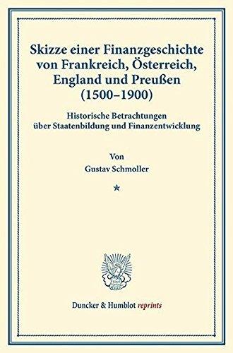 Skizze einer Finanzgeschichte von Frankreich, Österreich, England und Preußen (1500–1900).: Historische Betrachtungen über Staatenbildung und ... 1). (Duncker & Humblot reprints, Band 33)