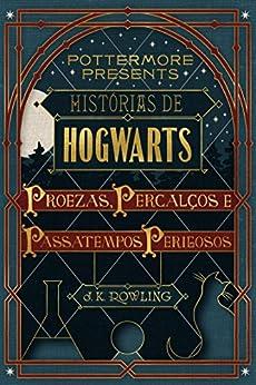 Histórias de Hogwarts: proezas, percalços e passatempos perigosos (Pottermore Presents - Português do Brasil Livro 1) por [J.K. Rowling]