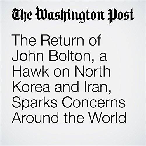 The Return of John Bolton, a Hawk on North Korea and Iran, Sparks Concerns Around the World audiobook cover art